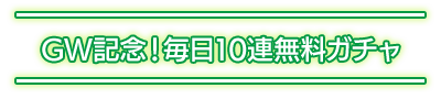 GW記念!毎日10連無料ガチャ